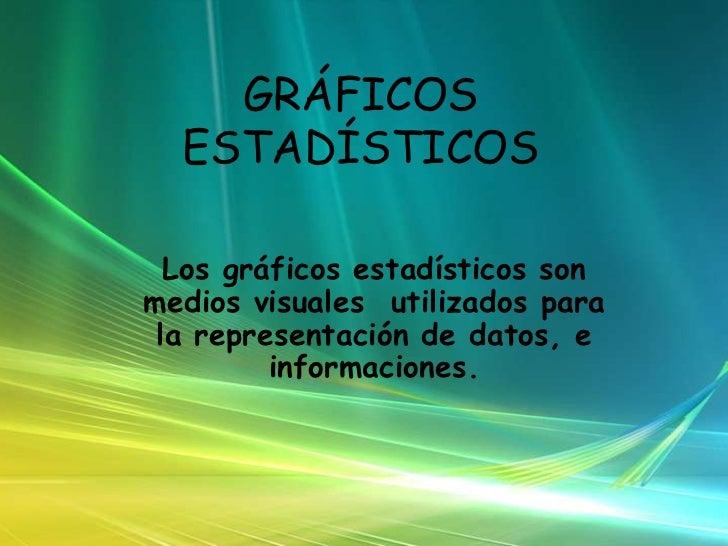 GRÁFICOS ESTADÍSTICOS<br />Los gráficos estadísticos son medios visuales  utilizados para la representación de datos, e in...