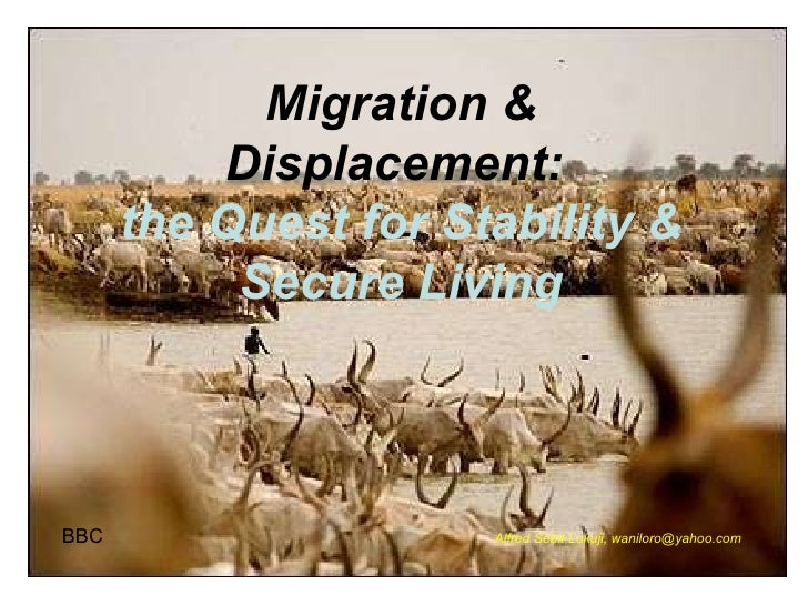 Migration & Displacement:  the Quest for Stability & Secure Living BBC Alfred Sebit Lokuji, waniloro@yahoo.com