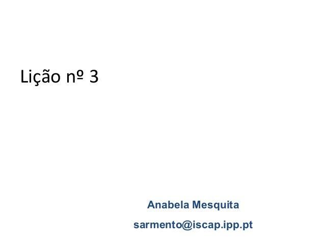 Lição nº 3               Anabela Mesquita             sarmento@iscap.ipp.pt