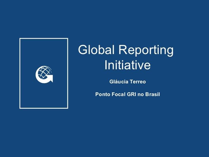 Global Reporting    Initiative       Gláucia Terreo  Ponto Focal GRI no Brasil