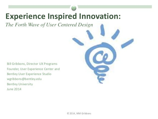 Experience Inspired Innovation: The Forth Wave of User Centered Design Bill Gribbons, Director UX Programs Founder, User E...