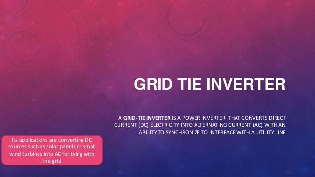 GRID TIE INVERTER A GRID-TIE INVERTER IS A POWER INVERTER THAT CONVERTS DIRECT CURRENT (DC) ELECTRICITY INTO ALTERNATING C...