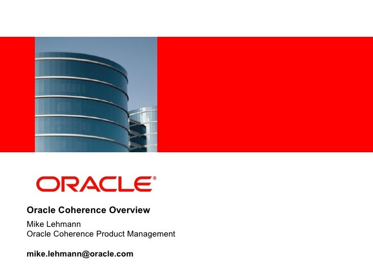 <Insert Picture Here>Oracle Coherence OverviewMike LehmannOracle Coherence Product Managementmike.lehmann@oracle.com