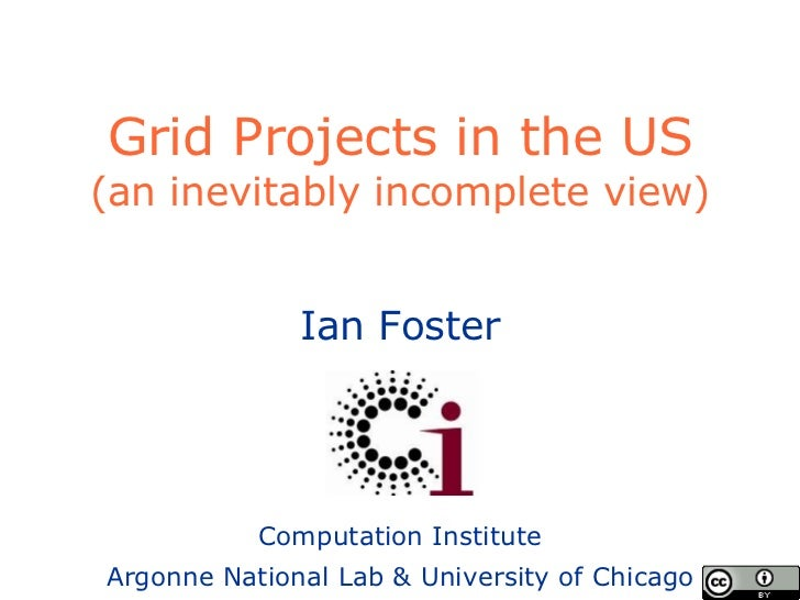 Grid Projects in the US (an inevitably incomplete view) Ian Foster Computation Institute Argonne National Lab & University...