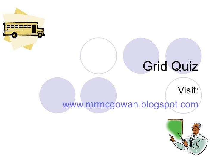 Grid Quiz Visit: www.mrmcgowan.blogspot.com