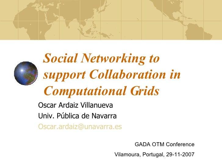 Social Networking to support Collaboration in Computational Grids Oscar Ardaiz Villanueva Univ. Pública de Navarra [email_...