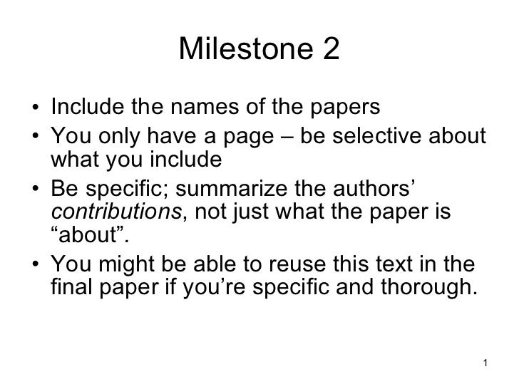 Milestone 2 <ul><li>Include the names of the papers </li></ul><ul><li>You only have a page – be selective about what you i...