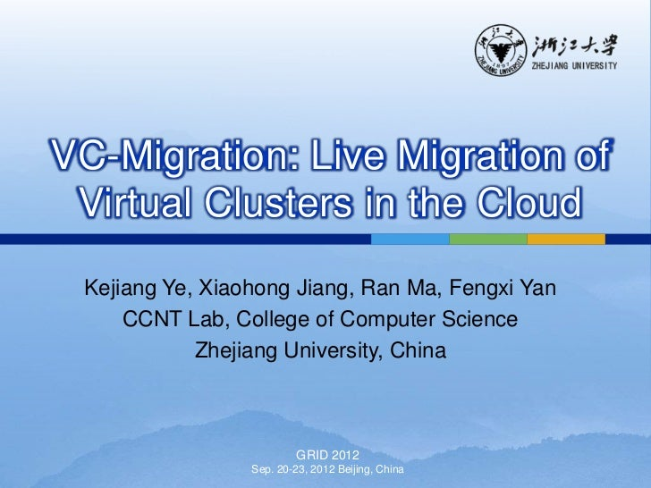 VC-Migration: Live Migration of Virtual Clusters in the Cloud Kejiang Ye, Xiaohong Jiang, Ran Ma, Fengxi Yan     CCNT Lab,...