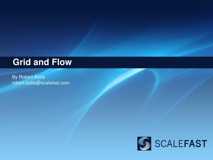 Grid and Flow<br />By Robert Betts<br />robert.betts@scalefast.com<br />