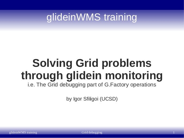 glideinWMS training          Solving Grid problems        through glidein monitoring            i.e. The Grid debugging pa...