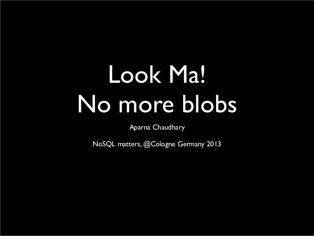 Look Ma!No more blobsAparna ChaudharyNoSQL matters, @Cologne Germany 2013