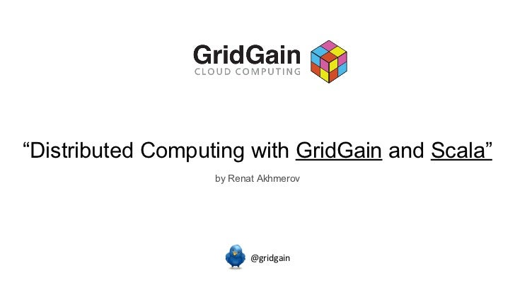 """ Distributed Computing with  GridGain  and  Scala"" @gridgain by Renat Akhmerov"