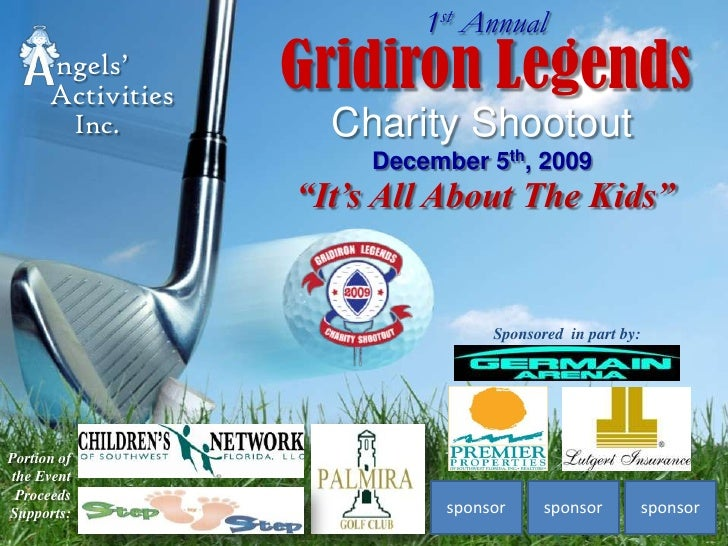 """1st Annual<br />Gridiron Legends<br />ngels' <br />Activities<br />Charity ShootoutDecember 5th, 2009<br />Inc.<br />""""It's..."""