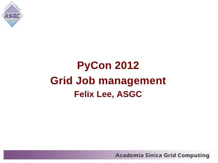 PyCon 2012Grid Job management   Felix Lee, ASGC                      1