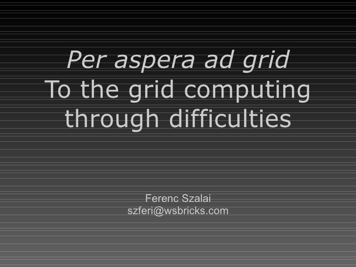 Per aspera ad grid To the grid computing through difficulties Ferenc Szalai [email_address]