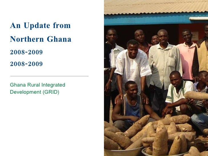 An Update from Northern Ghana 2008-2009 2008-2009 <ul><li>Ghana Rural Integrated Development (GRID) </li></ul>