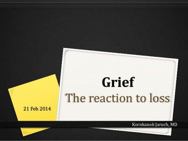 Grief The reaction to loss 21 Feb 2014 Kornkanok Jaruch, MD