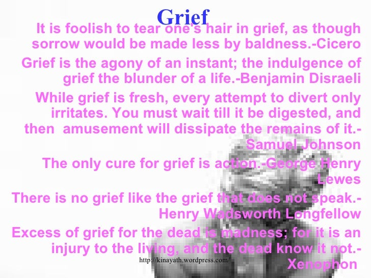 Grief <ul><li>It is foolish to tear one's hair in grief, as though sorrow would be made less by baldness.-Cicero </li></ul...