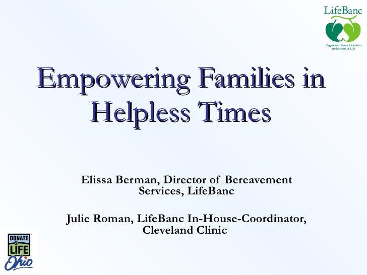 Empowering Families in Helpless Times Elissa Berman, Director of Bereavement Services, LifeBanc Julie Roman, LifeBanc In-H...