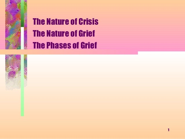 The Nature of CrisisThe Nature of GriefThe Phases of Grief                       1