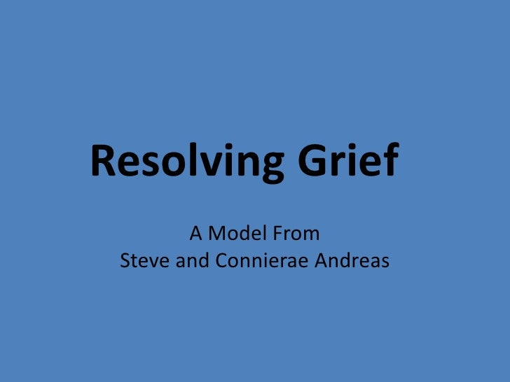 Resolving Grief	<br />A Model FromSteve and Connierae Andreas<br />