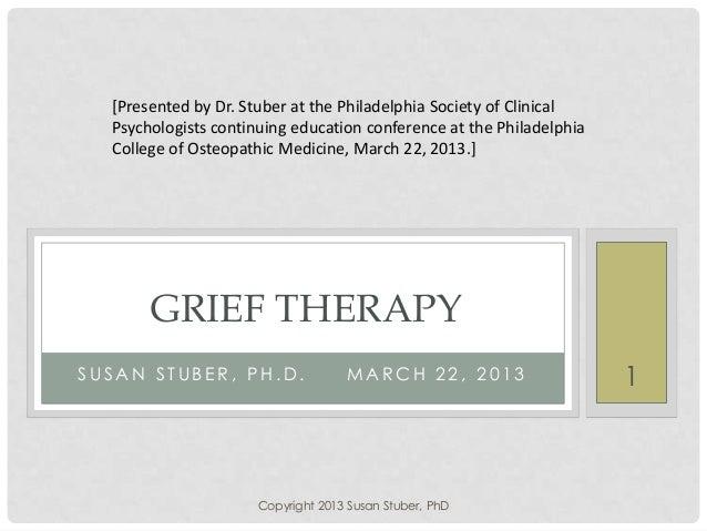 S U S A N S T U B E R , P H . D . M A R C H 2 2 , 2 0 1 3 GRIEF THERAPY [Presented by Dr. Stuber at the Philadelphia Socie...