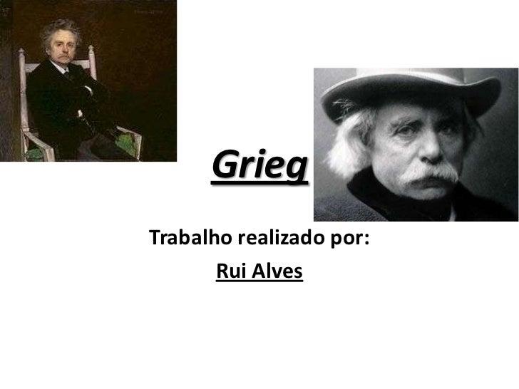 Grieg<br />Trabalho realizado por:<br />Rui Alves<br />