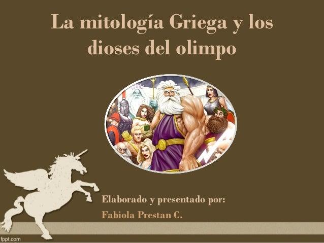La mitología Griega y los   dioses del olimpo     Elaborado y presentado por:     Fabiola Prestan C.