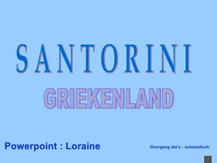 Powerpoint : Loraine S A N T O R I N I GRIEKENLAND Overgang dia's : automatisch