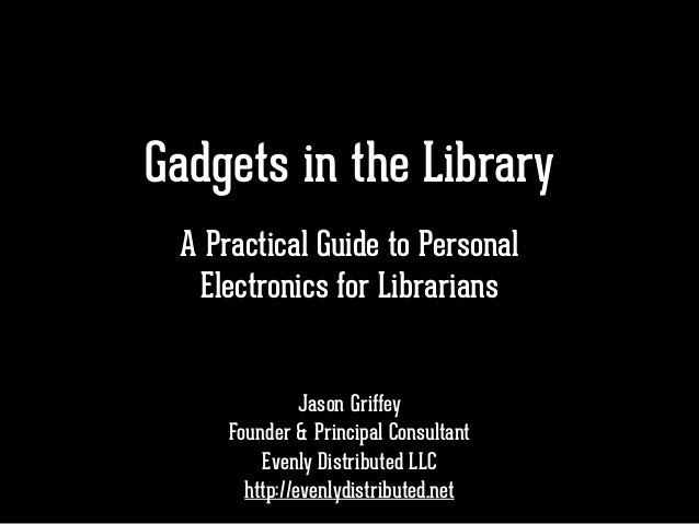 Gadgets in the Library ! ! ! Jason Griffey Founder & Principal Consultant Evenly Distributed LLC http://evenlydistributed....