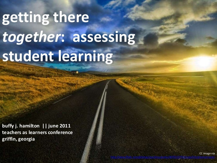 getting there together:  assessing student learning<br />buffy j. hamilton  || june 2011teachers as learners conference <b...