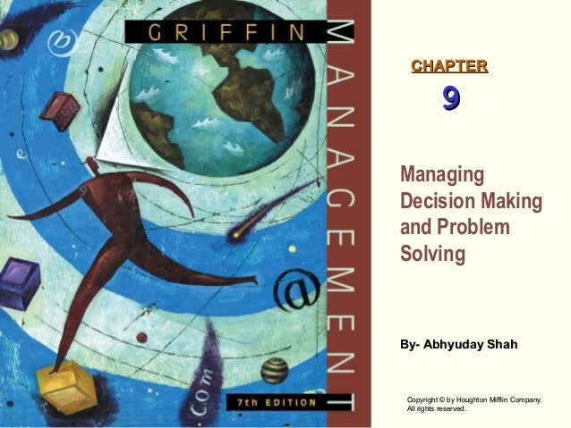 CHAPTER  9 Managing Decision Making and Problem Solving  By- Abhyuday Shah  Copyright © by Houghton Mifflin Company. All r...