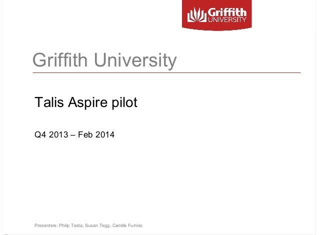 Griffith University Talis Aspire pilot Q4 2013 – Feb 2014  Presenters: Philip Testa, Susan Tegg, Camille Furniss