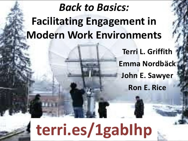 Back to Basics: Facilitating Engagement in Modern Work Environments Terri L. Griffith Emma Nordbäck John E. Sawyer Ron E. ...