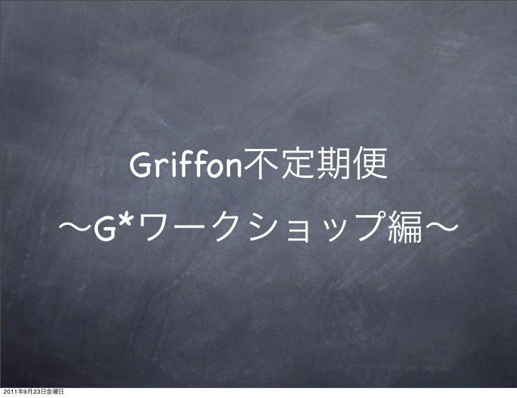Griffon不定期便〜G*ワークショップ編〜