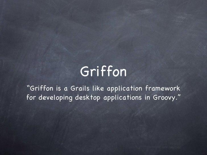 """Griffon <ul><li>""""Griffon is a Grails like application framework for developing desktop applications in Groovy."""" </li></ul>"""