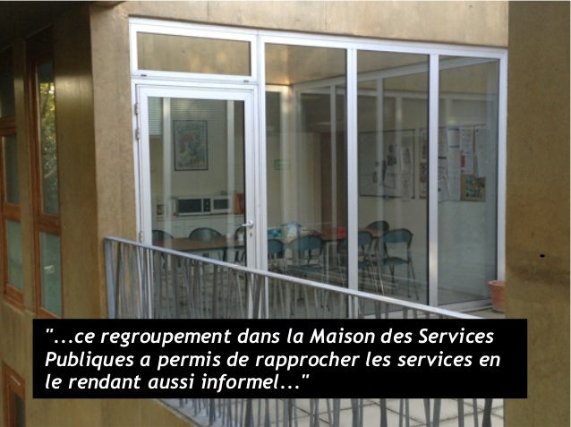 """""""...ce regroupement dans la Maison des Services Publiques a permis de rapprocher les services en le rendant aussi informel..."""