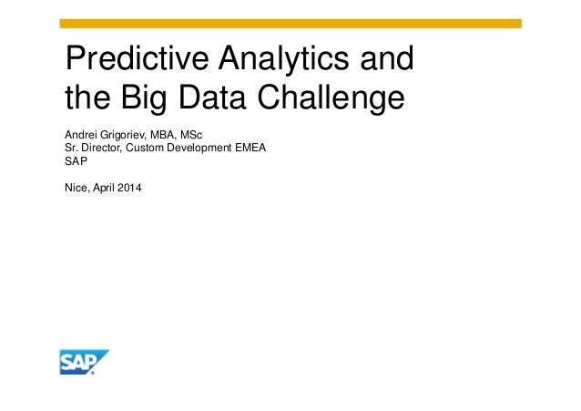 Predictive Analytics and the Big Data Challenge Andrei Grigoriev, MBA, MSc Sr. Director, Custom Development EMEA SAP Nice,...