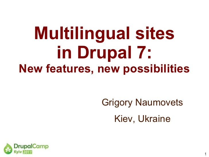 Multilingual sites    in Drupal 7:New features, new possibilities              Grigory Naumovets                 Kiev, Ukr...