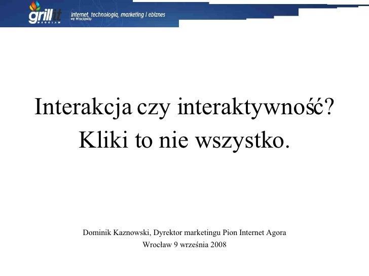 Interakcja czy interaktywność? Kliki to nie wszystko. Dominik Kaznowski, Dyrektor marketingu Pion Internet Agora Wrocław 9...