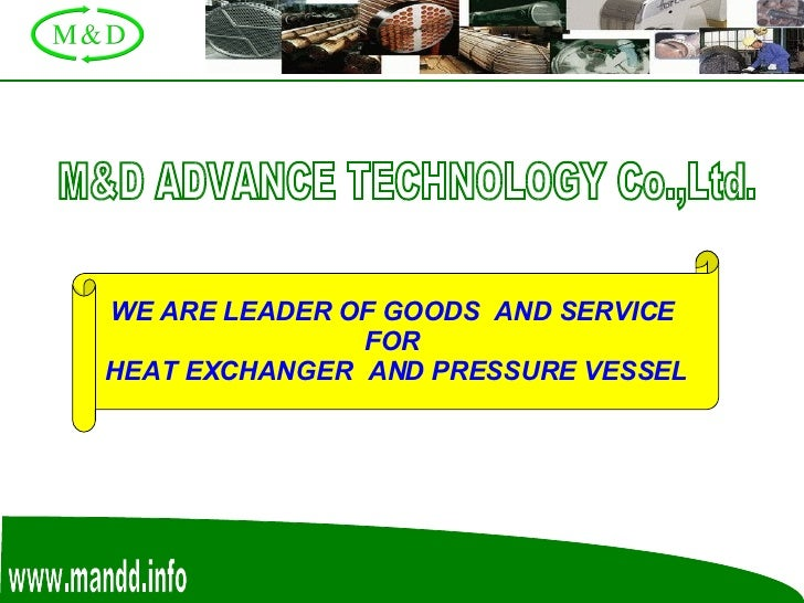 www.mandd.info M&D ADVANCE TECHNOLOGY Co.,Ltd. WE ARE   LEADER OF GOODS  AND SERVICE  FOR  HEAT EXCHANGER  AND PRESSURE VE...