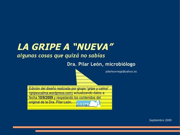 """LA GRIPE A """"NUEVA"""" algunas cosas que quizá no sabías [email_address] Dra. Pilar León, microbiólogo Septiembre 2009 Edición..."""