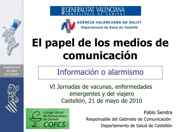 El papel de los medios de comunicación Información o alarmismo Pablo Sendra Responsable del Gabinete de Comunicación  Depa...