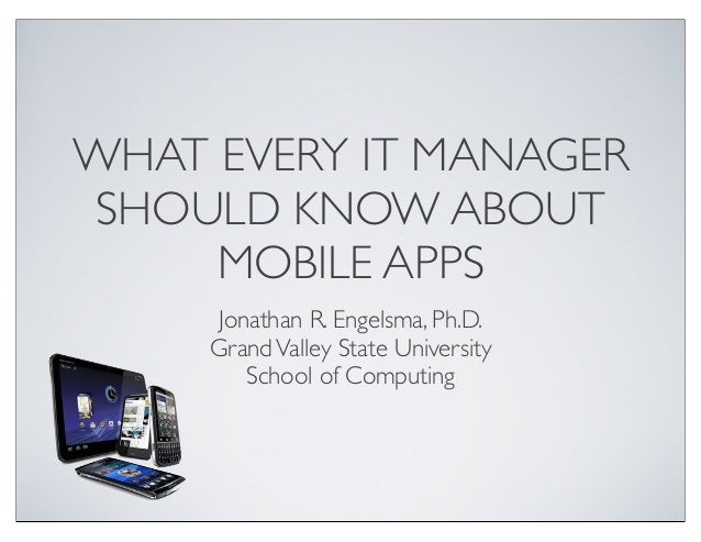 WHAT EVERY IT MANAGERSHOULD KNOW ABOUTMOBILE APPSJonathan R. Engelsma, Ph.D.GrandValley State UniversitySchool of Computing