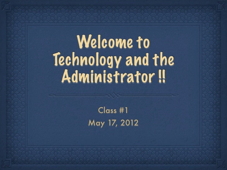 Welcome toTechnology and the Administrator !!       Class #1     May 17, 2012