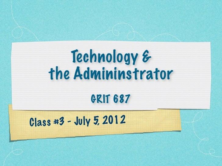 Technology &     the Admininstrator                 GRIT 687C la s s #3 - Ju ly 5, 2012