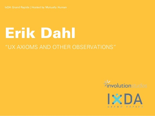 "IxDA Grand Rapids | Hosted by Mutually HumanErik Dahl""UX AXIOMS AND OTHER OBSERVATIONS"""