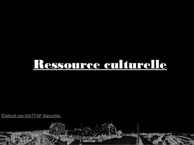 Ressource culturelleÉlaboré par:GATTAF Kaouider.