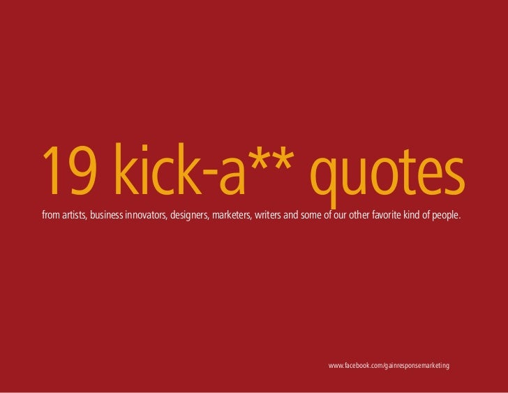 19 kick-a** quotesfrom artists, business innovators, designers, marketers, writers and some of our other favorite kind of ...