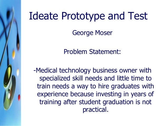 Ideate Prototype and Test George Moser Problem Statement: -Medical technology business owner with specialized skill needs ...